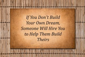 sign says: if you don't build yourown dream someone will hire you to help them build theirs